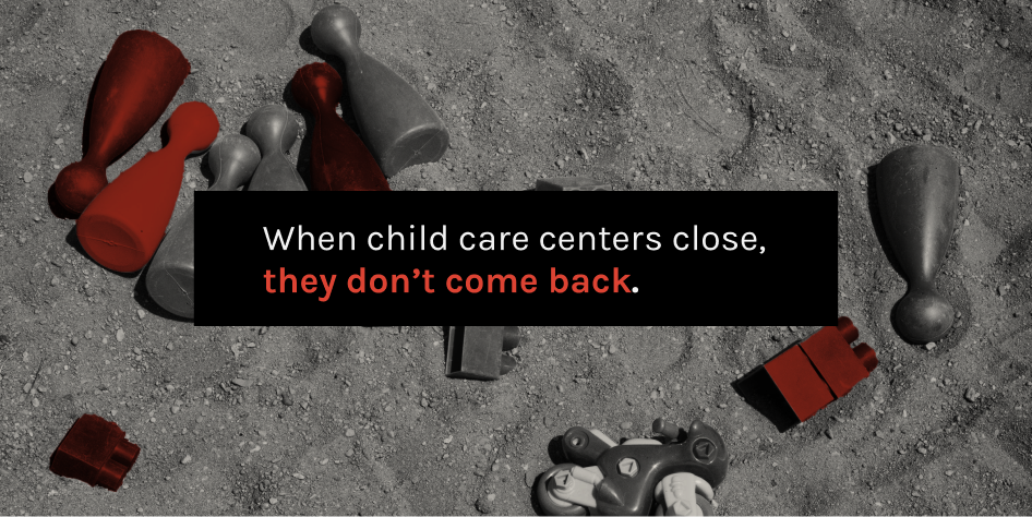 When child care centers close, they don't come back.